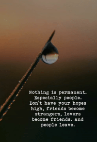 Friends, Strangers, and High: Nothing is permanent.  Especially people.  Don't have your hopes  high, friends become  strangers, lovers  become friends. And  people leave.