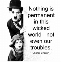 Mesmerizing Quotes: Nothing is  permanent  in this  wicked  world not  even our  troubles  Charlie Chaplin Mesmerizing Quotes