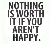 worth it: NOTHING  IS WORTH  IT IF YOU  ARENT  HAPPY.