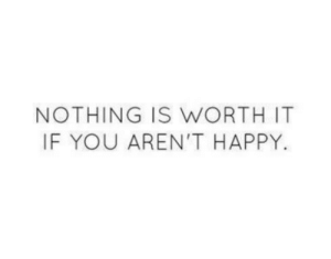Happy, You, and Nothing: NOTHING IS WORTH IT  IF YOU AREN'T HAPPY