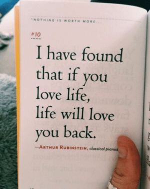 Love You Back: NOTHING IS WORTH MORE  #10  I have found  that if you  love life,  life will love  you back.  ーARTHUR RUBINSTEIN, classical pianist