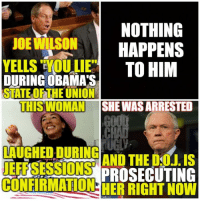 Obama, Twitter, and Com: NOTHING  JOE WILSON  HAPPENS  YELLS YOU TO HIM  DURING OBAMA S  STATE OF THEUNION  THIS WOMAN  SHE WASARRESTED  LAUGHED DURING  AND THE DOJ, IS  JEFF SESSIONS  PROSECUTING  CONFIRMATION Want to see exactly what the difference is between Barack Obama's administration and Donald J. Trump's?  RT: https://twitter.com/ChadMac19/status/859575348488544257  The warning signs were real. Story in comments.