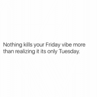😒😒😒: Nothing kills your Friday vibe more  than realizing it its only Tuesday. 😒😒😒