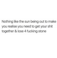 Fucking, Memes, and Shit: Nothing like the sun being out to make  you realise you need to get your shit  together & lose 4 fucking stone My current dilemma 😒 @confessionsofablonde goodgirlwithbadthoughts 💅🏼