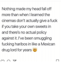 Fall, Fucking, and Head: Nothing made my head fall off  more than when I learned the  cinemas don't actually give a fuck  if you take your own sweets in  and there's no actual policy  against it. I've been smuggling  fucking haribos in like a Mexican  drug lord for years 🤯😩