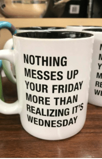 9gag, Dank, and Friday: NOTHING  MESSES UP M  YOUR FRIDAY  MORE THAN  REALIZING IT  WEDNESDA It's the wrong day in my head. 9gag.com/tag/monday?ref=fbpic