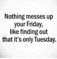 #jussayin: Nothing messes up  your Friday  like finding out  that it's only Tuesday #jussayin