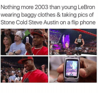 Memes, Stone Cold Steve Austin, and Lebron: Nothing more 2003 than young LeBron  wearing baggy clothes & taking pics of  Stone Cold Steve Austin on a flip phone  FeAR Did you know LeGoat learned how to LeFlop from the Baddest SOB on the planet?! NBA NBAMeme
