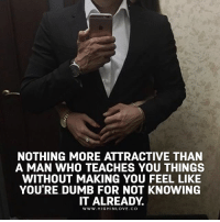 Dumb, Love, and Memes: NOTHING MORE ATTRACTIVE THAN  A MAN WHO TEACHES YOU THINGS  WITHOUT MAKING YOU FEEL LIKE  YOU'RE DUMB FOR NOT KNOWING  IT ALREADY.  Ww. HIGHINLOVE.CO Tag Your Love ❤️