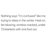"Confused, Memes, and Winter: Nothing says ""I'm confused"" like me  trying to sleep in the winter. Heat on,  fan blowing, window cracked, under  13 blankets with one foot out. I don't know if I want to be bundled or feel a breeze but it's likely both 💯🛌"