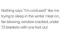 "Confused, Memes, and Winter: Nothing says ""I'm confused"" like me  trying to sleep in the winter. Heat on,  fan blowing, window cracked, under  13 blankets with one foot out. @pms is a must follow 😂"