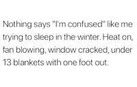 "Confused, Winter, and Cracked: Nothing says ""I'm confused"" like me  trying to sleep in the winter. Heat on,  fan blowing, window cracked, under  13 blankets with one foot out. Hey now..🤷‍♂️😂"