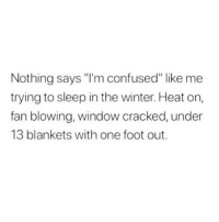 "Confused, Dank, and Winter: Nothing says ""I'm confused"" like me  trying to sleep in the winter. Heat on,  fan blowing, window cracked, under  13 blankets with one foot out."