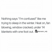"Confused, Funny, and Memes: Nothing says ""I'm confused"" like me  trying to sleep in the winter. Heat on, fan  blowing, window cracked, under 14  blankets with one foot out. esarcasm,_only SarcasmOnly"