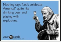"Here's to that sorry bastard who will inevitably lose a finger today. PayAttentionAmerica: Nothing says ""Let's celebrate  Americal"" quite like  drinking beer and  playing with  explosives.  your e cards  someecards.com Here's to that sorry bastard who will inevitably lose a finger today. PayAttentionAmerica"
