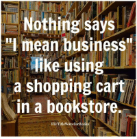 Memes, Waves, and 🤖: Nothing says  mean business  like using  a shopping cart  in a bookstore.  FB/TitleWaveforBook Title Wave's newsletter: http://bit.ly/2eTPDKt My novel: http://amzn.to/2eTURWw Read 'Purpose' http://amzn.to/2eLmN1f