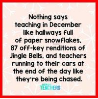 Cars, Jingle Bells, and Running: Nothing says  teaching in December  like hallways full  of paper snowflakes.  87 off-key renditions of  Jingle Bells, and teachers  running to their cars at  the end of the day like  they're being chased  TEACHERS  TEACHERS Seriously though.