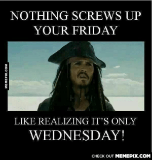 And the rums gone. Damn it.omg-humor.tumblr.com: NOTHING SCREWS UP  YOUR FRIDAY  LIKE REALIZING IT'S ONLY  WEDNESDAY!  CHECK OUT MEMEPIX.COM  MEMEPIX.COM And the rums gone. Damn it.omg-humor.tumblr.com