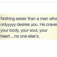 Memes, True, and Heart: Nothing sexier than a man who  onlyyyyy desires you. He craves  your body, your soul, your  heart....no one else's True ladies?