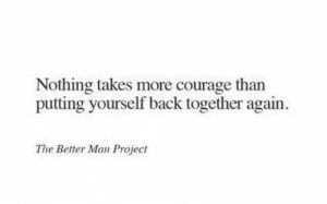 back together: Nothing takes more courage than  putting yourself back together again.  The Better Man Project