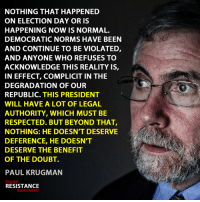 Memes, Benefit of the Doubt, and 🤖: NOTHING THAT HAPPENED  ON ELECTION DAY OR IS  HAPPENING NOW IS NORMAL.  DEMOCRATIC NORMS HAVE BEEN  AND CONTINUE TO BE VIOLATED  AND ANYONE WHO REFUSES TO  ACKNOWLEDGE THIS REALITY IS  IN EFFECT, COMPLICIT IN THE  DEGRADATION OF OUR  REPUBLIC. THIS PRESIDENT  WILL HAVE A LOT OF LEGAL  AUTHORITY, WHICH MUST BE  RESPECTED. BUT BEYOND THAT,  NOTHING: HE DOESN'T DESERVE  DEFERENCE, HE DOESNT  DESERVE THE BENEFIT  OF THE DOUBT.  PAUL KRUGMAN  RESISTANCE  MOVEMENT #Resist