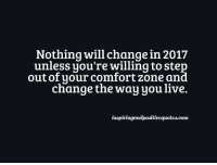 Inspiring and Positive Quotes <3: Nothing will change in 2017  unless you're willing to ste  out of your comfort Zone an  change the way you live.  inspiringandpositivequotes.com Inspiring and Positive Quotes <3