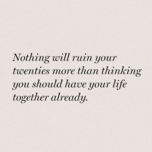 Life Together: Nothing will ruin your  twenties more than thinking  you should have your life  together already.