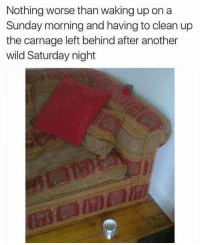 Left Behind, Wild, and Sunday: Nothing worse than waking up on a  Sunday morning and having to clean up  the carnage left behind after another  wild Saturday night Meirl
