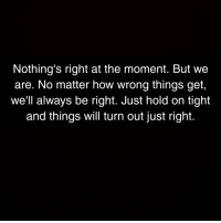 How, Will, and Moment: Nothing's right at the moment. But we  are. No matter how wrong things get,  we'll always be right. Just hold on tight  and things will turn out just right.