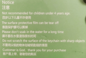 Customer is God: Notice  注意  Not recommended for children under 4 years age.  四岁以下儿童不许使用  The surface protective film can be tear off  表面保护膜可以撕斯掉  Please don't soak in the water for a long time  请不要在水里浸泡很长时间  Do not scratch the surface of the keychain with sharp objects  不要用尖锐的物体划破钥匙链的表面  Customer is God, thank you for your purchase  客户是上帝,谢谢您的购买 Customer is God