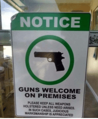 Holstered: NOTICE  GUNS WELCOME  ON PREMISES  PLEASE KEEP ALL WEAPONS  HOLSTERED UNLESS NEED ARISES.  IN SUCH CASES, JUDICIOUS  MARKSMANSHIP IS APPRECIATED