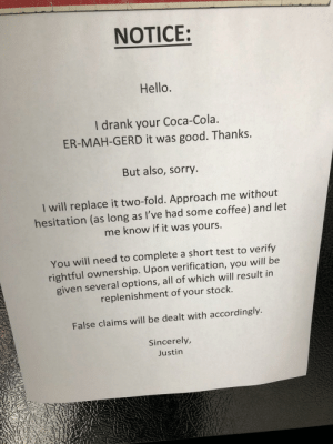 This note on the fridge at work: NOTICE:  Hello.  I drank your Coca-Cola.  ER-MAH-GERD it was good. Thanks.  But also, sorry  I will replace it two-fold. Approach me without  hesitation (as long as I've had some coffee) and let  me know if it was yours  You will need to complete a short test to verify  rightful ownership. Upon verification, you will be  given several options, all of which will result in  replenishment of your stock.  False claims will be dealt with accordingly.  Sincerely,  Justin This note on the fridge at work