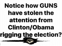 Good point!: Notice how GUNS  have stolen the  attention fronm  Clinton/Obama  rigging the election? Good point!