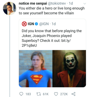 Dank, Joker, and Memes: notice me senpai @tokiotrev 1d  You either die a hero or live long enough  to see yourself become the villain  IGN  @IGN 1d  Did you know that before playing the  Joker, Joaquin Phoenix played  Superboy? Check it out: bit.ly/  2P1q8eU  183  161K  272K I guess they took him as a joke initially by Jetty_away MORE MEMES