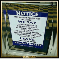 """Memes, 🤖, and Usa: NOTICE  NOTIC  THIS STORE IS POLITICALLY  INCORRECT  WE SAY  MERRY CHRISTMAS  GOD BLESS AMERICA  WE SALUTE OUR FLAG Br  GIVE THANKS  TO OUR TROOPS, POLICE  OFFICERS AND FIRE FIGHTERS  IF THIS OFFENDS You, You  ARE WELCOME TO  LEAVE  IN GOD WE TRusT  Seheelez""""3 BAKERY  Trent A. Schuler-CEO/Ownor  Being, SPattiotic Everyone should act like this! Hail to free speech! patriots americanpatriots politics conservative libertarian patriotic republican usa america americaproud peace nowar wethepeople patriot republican freedom secondamendment MAGA PresidentTrump"""
