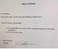 """Australia Senator Pauline Hanson introducing """"It is okay to be white"""" motion (wtf Australia): Notice of Motion  Mr President,  I give notice that, on the next day of sitting. I shall move  That the Senate acknowledge  a) The deplorable rise of anti-white racism and attacks on Western  civilisation.  b) It is okay to be white.  nator Hanson  19/9/2018 Australia Senator Pauline Hanson introducing """"It is okay to be white"""" motion (wtf Australia)"""