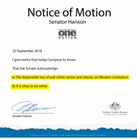 pauline hanson: Notice of Motiorn  Senator Hanson  PAULINE HANSON'S  one  NATIO N  20 September 2018  I give notice that today I propose to move:  That the Senate acknowledge:  a) The deplorable rise of anti-white racism and attacks on Western civilisation  b) It is okay to be white  Senator Pauline Hanson  One Nation Senator for Queensland  Senator Hanson  Authorised by M. Pucci. 2/38 Hudson Road, Albion QLD 4010 for Pauline Hanson's One Nation