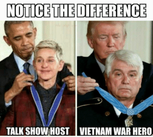 "whatareyoureallyafraidof:  You know what? I do see the difference!The guy on the left is awarding Ellen with the Presidential Medal of Freedom. That's an award given to American citizens. The guy on the right is giving a veteran the Presidential Medal of Honor, an award given to soldiers who serve their country.Obama gave out Medals of Honor to dozens of soldiers. So it is really weird that they chose to use a photo of him with Ellen instead of one any of those. It's almost as if they were intentionally making an unfair comparison in order to confirm the biases of the uneducated rubes who trust Facebook memes more than actual news.Fun Fact: That veteran served in Vietnam, a war that the current commander in chief deferred from serving in FIVE TIMES because he had painful ""bone spurs.""The president heroically overcame that obstacle the second the draft was over, and now he can even play golf 2-3 times a week instead of doing the job he was elected to do.See? You can learn something from memes. It just takes a little digging.- John Marcotte: NOTICE THE DIFFERENCE  TALK SHOWHOST 