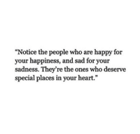 "Happy, Heart, and Sad: ""Notice the people who are happy for  your happiness, and sad for your  sadness. They're the ones who deserve  special places in your heart."""