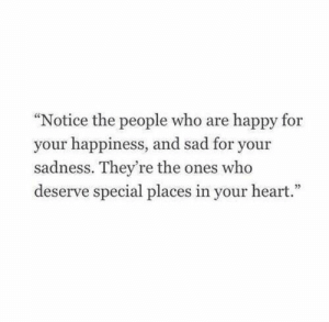 "your happiness: ""Notice the people who are happy for  your happiness, and sad for your  sadness. They're the ones who  deserve special places in your heart."""