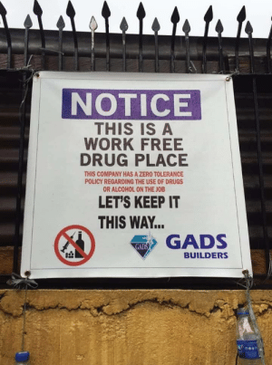 Wait, what?!: NOTICE  THIS IS A  WORK FREE  DRUG PLACE  THIS COMPANY HAS A ZERO TOLERANCE  POLICY REGARDING THE USE OF DRUGS  OR ALCOHOL ON THE JOB  LET'S KEEP IT  THIS WAY...  GADS  GADS  BUILDERS Wait, what?!
