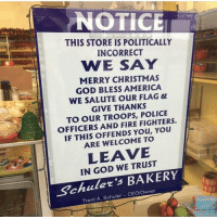 Memes, Panda, and Military: NOTICE  THIS STORE IS POLITICALLY  INCORRECT  WE SAY  MERRY CHRISTMAS  GOD BLESS AMERICA  WE SALUTE OUR FLAG  GIVE THANKS  TO OUR TROOPS, FIGHTERS.  OFFICERS AND FIRE You  IF THIS OFFENDS You, ARE WELCOME TO  LEAVE  IN GOD WE BAKERY  Trent A. Schuler 🇺🇸🇺🇸🇺🇸 . . Conservative America SupportOurTroops American Gun Constitution Politics TrumpTrain President Capitalism Military MikePence TeaParty Republican Military TrumpPence Guns Americafirst USA Political DonaldTrump Freedom Liberty Veteran Patriot Prolife Government Election Partners @conservative_panda @reasonoveremotion @rightwingroasts @conservative.american @conservative.patriot