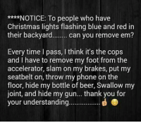 Beer, Christmas, and Phone: *NOTICE: To people who have  Christmas lights flashing blue and red in  their backyard. can you remove em?  Every time l pass, I think it's the cops  and I have to remove my foot from the  accelerator, slam on my brakes, put my  seatbelt on, throw my phone on the  floor, hide my bottle of beer, Swallow my  joint, and hide my gun... thank you for  your understanding...