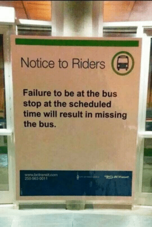 Is that how catching a bus works?: Notice to Riders  Failure to be at the bus  stop at the scheduled  time will result in missing  the bus.  www.bctransit.con  250-563-0011 Is that how catching a bus works?
