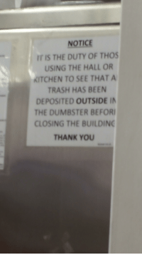 NOTICE  USING THE HALL OR  KITCHEN TO SEE THAT A  TRASH HAS BEEN  DEPOSITED OUTSIDE IN  THE DUMBSTER BEFOR  CLOSING THE BUILDING  THANK YOU outside in the dumbster