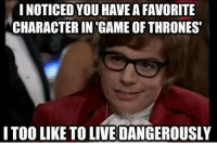 game-of-thrones-fans:  Martin will destroy your dreams: NOTICED YOU HAVE A FAVORITE  CHARACTER IN 'GAME OF THRONES  ITOO LIKE TO LIVE DANGEROUSLY game-of-thrones-fans:  Martin will destroy your dreams