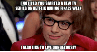 finals week: NOTICED YOU STARTEDANEW TV  SERIES ON NETFLIX DURING FINALS WEEK