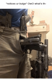 OwO (no that is not a M203, it's a Cobray 37mm flare launcher): *notices ur bulge* OwO what's th OwO (no that is not a M203, it's a Cobray 37mm flare launcher)