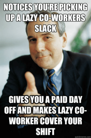 Lazy, Memes, and Good: NOTICES YOU'RE PICKING  UPALAZY CO-WORKERS  SLACK  GIVES YOU A PAID DAY  OFF AND MAKES LAZY CO-  WORKER COVER YOUR  SHIFT  quickmeme.com Good Guy Boss memes | quickmeme