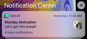 Thank you Imgur, I will now get this bread.: Notification Center  Yesterday, 11:45 AM  IMGUR  Monday Motivation  Let's get this bread!  4 more notifications  X Thank you Imgur, I will now get this bread.